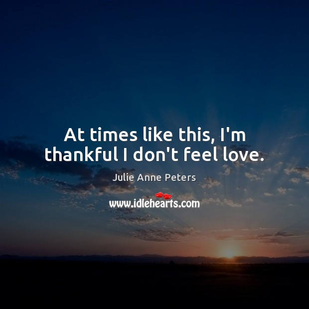 At times like this, I'm thankful I don't feel love. Thankful Quotes Image