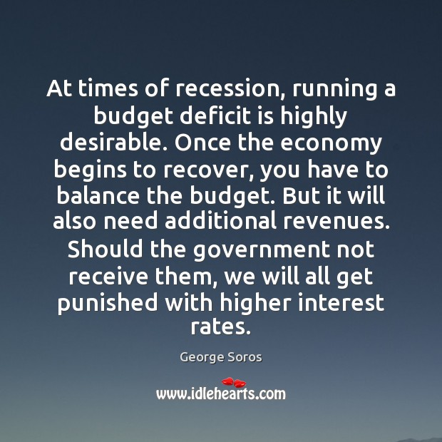 At times of recession, running a budget deficit is highly desirable. Once George Soros Picture Quote