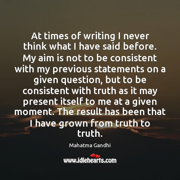 At times of writing I never think what I have said before. Mahatma Gandhi Picture Quote