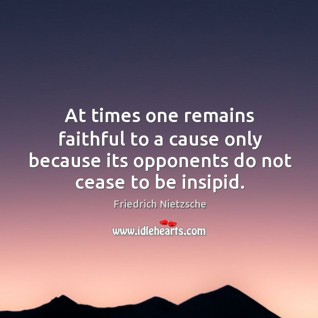 At times one remains faithful to a cause only because its opponents do not cease to be insipid. Image