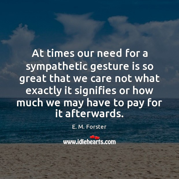 At times our need for a sympathetic gesture is so great that E. M. Forster Picture Quote