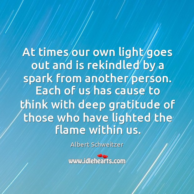 At times our own light goes out and is rekindled by a spark from another person. Image