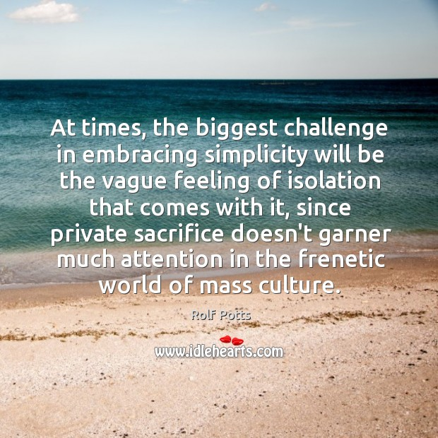 At times, the biggest challenge in embracing simplicity will be the vague Rolf Potts Picture Quote