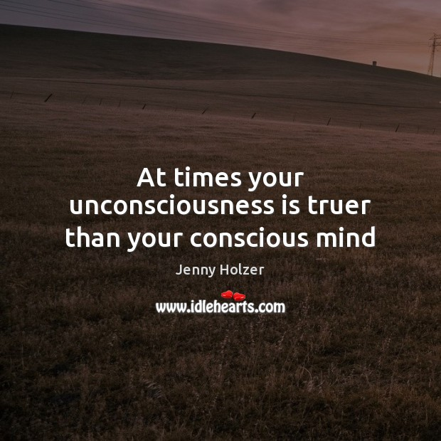 At times your unconsciousness is truer than your conscious mind Jenny Holzer Picture Quote