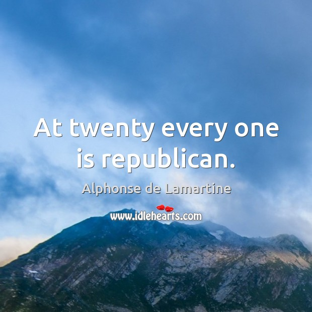 At twenty every one is republican. Alphonse de Lamartine Picture Quote