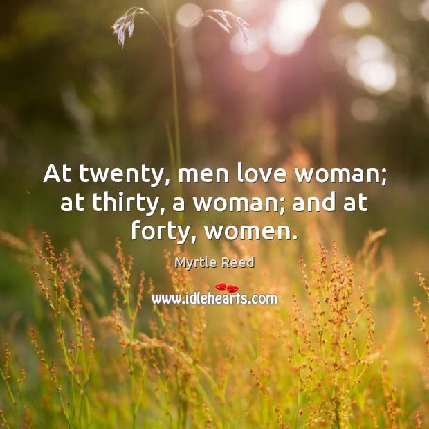 At twenty, men love woman; at thirty, a woman; and at forty, women. Image