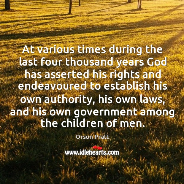 At various times during the last four thousand years God has asserted his rights and endeavoured to establish his own authority Orson Pratt Picture Quote