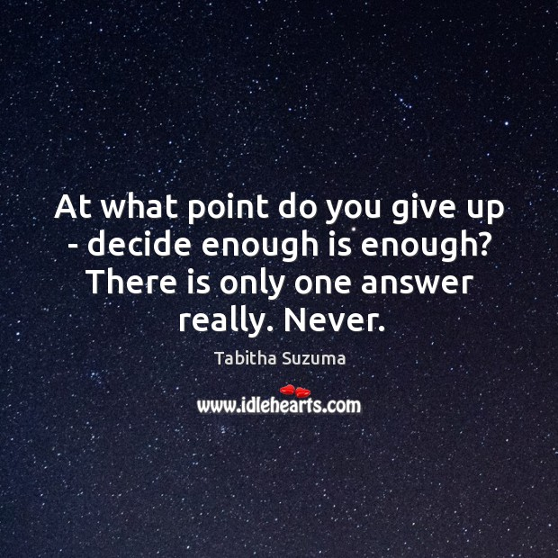At what point do you give up – decide enough is enough? Image