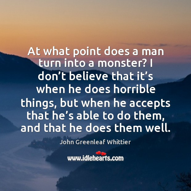 John Greenleaf Whittier Picture Quote image saying: At what point does a man turn into a monster? I don'