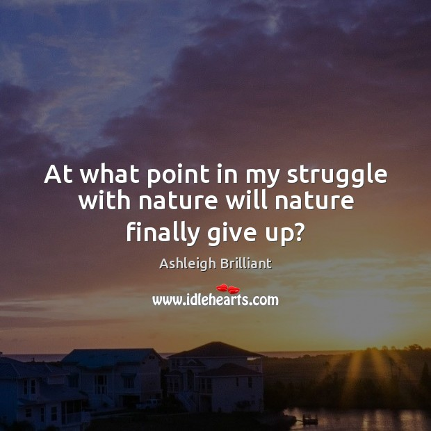 At what point in my struggle with nature will nature finally give up? Ashleigh Brilliant Picture Quote