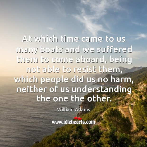 At which time came to us many boats and we suffered them to come aboard William Adams Picture Quote