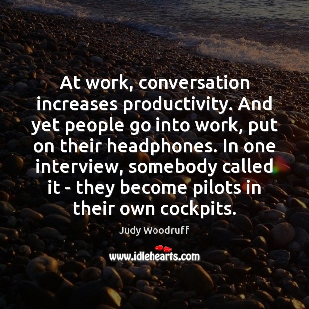 At work, conversation increases productivity. And yet people go into work, put Image