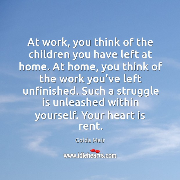 At work, you think of the children you have left at home. At home, you think of the work you've left unfinished. Image