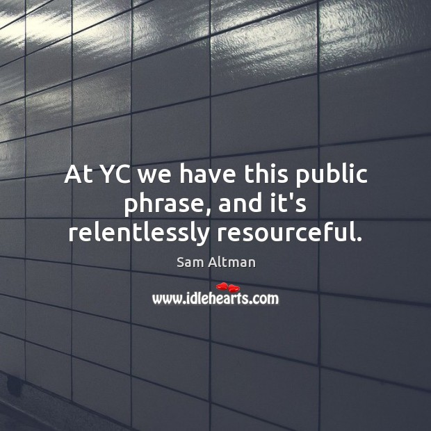 At YC we have this public phrase, and it's relentlessly resourceful. Sam Altman Picture Quote