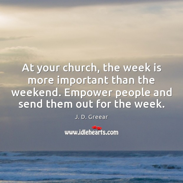 At your church, the week is more important than the weekend. Empower J. D. Greear Picture Quote