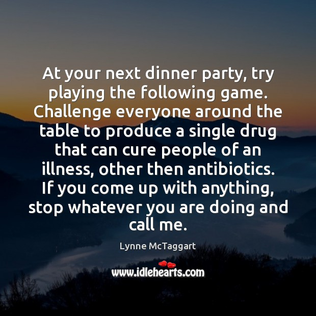 At your next dinner party, try playing the following game. Challenge everyone Lynne McTaggart Picture Quote