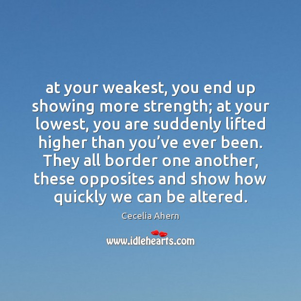 Cecelia Ahern Picture Quote image saying: At your weakest, you end up showing more strength; at your lowest,