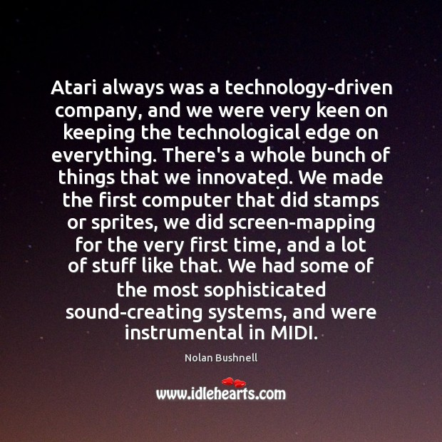 Atari always was a technology-driven company, and we were very keen on Nolan Bushnell Picture Quote