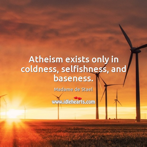 Atheism exists only in coldness, selfishness, and baseness. Madame de Stael Picture Quote
