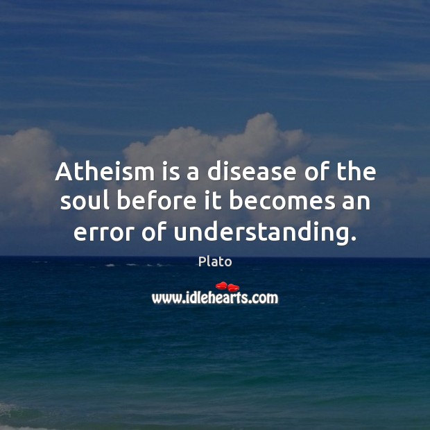 Atheism is a disease of the soul before it becomes an error of understanding. Image