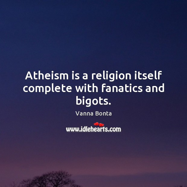 Vanna Bonta Picture Quote image saying: Atheism is a religion itself complete with fanatics and bigots.