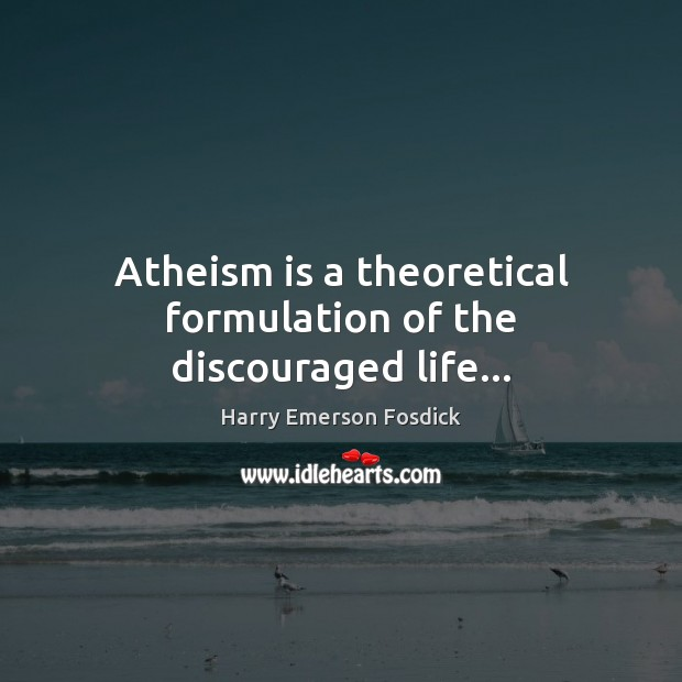 Atheism is a theoretical formulation of the discouraged life… Harry Emerson Fosdick Picture Quote