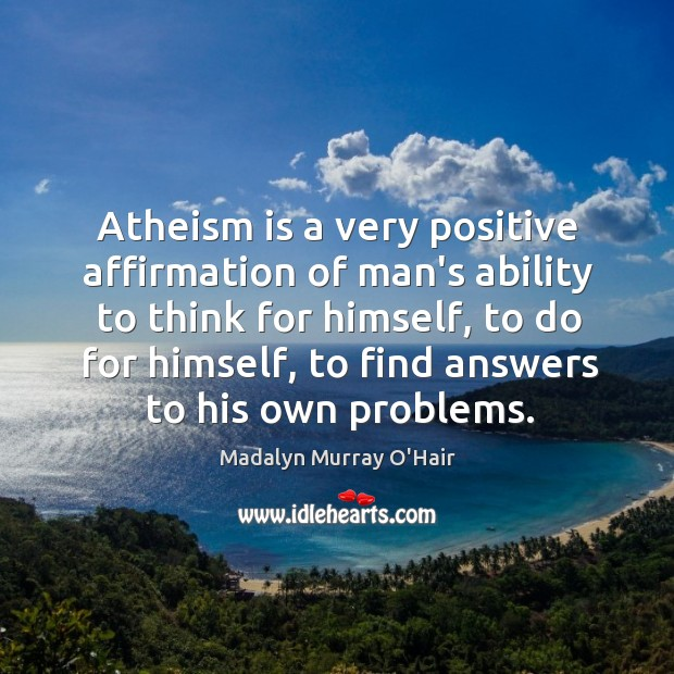 Atheism is a very positive affirmation of man's ability to think for Madalyn Murray O'Hair Picture Quote