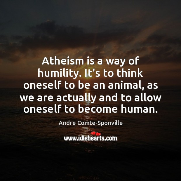 Atheism is a way of humility. It's to think oneself to be Andre Comte-Sponville Picture Quote