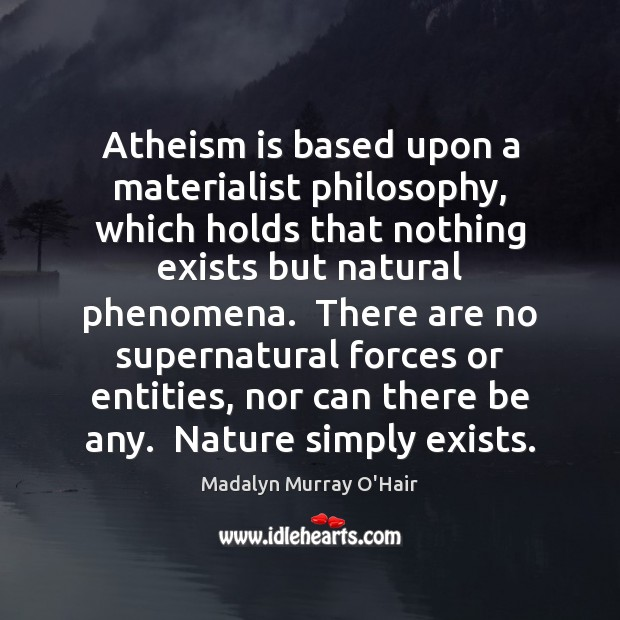 Atheism is based upon a materialist philosophy, which holds that nothing exists Madalyn Murray O'Hair Picture Quote