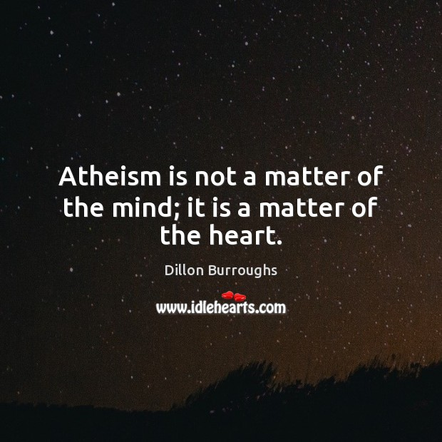 Atheism is not a matter of the mind; it is a matter of the heart. Image