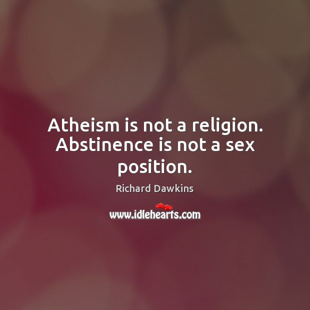 Atheism is not a religion. Abstinence is not a sex position. Image
