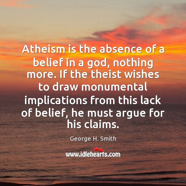 Atheism is the absence of a belief in a God, nothing more. Image