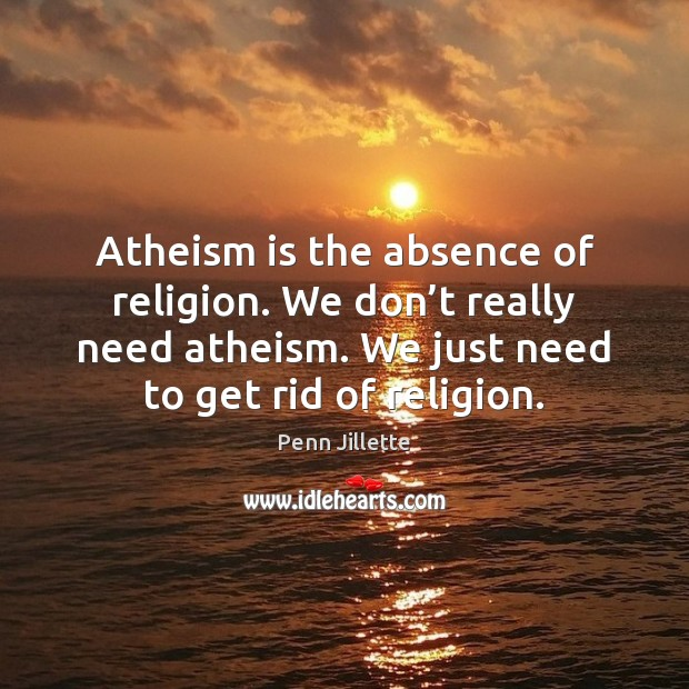 Image, Atheism is the absence of religion. We don't really need atheism.