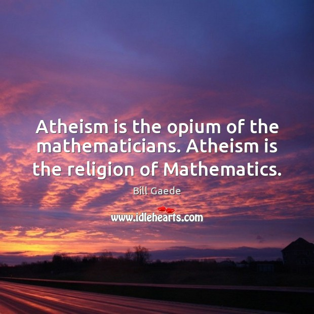 Image, Atheism is the opium of the mathematicians. Atheism is the religion of Mathematics.