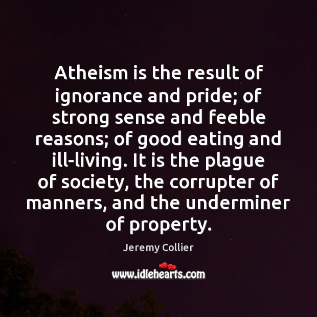 Atheism is the result of ignorance and pride; of strong sense and Image