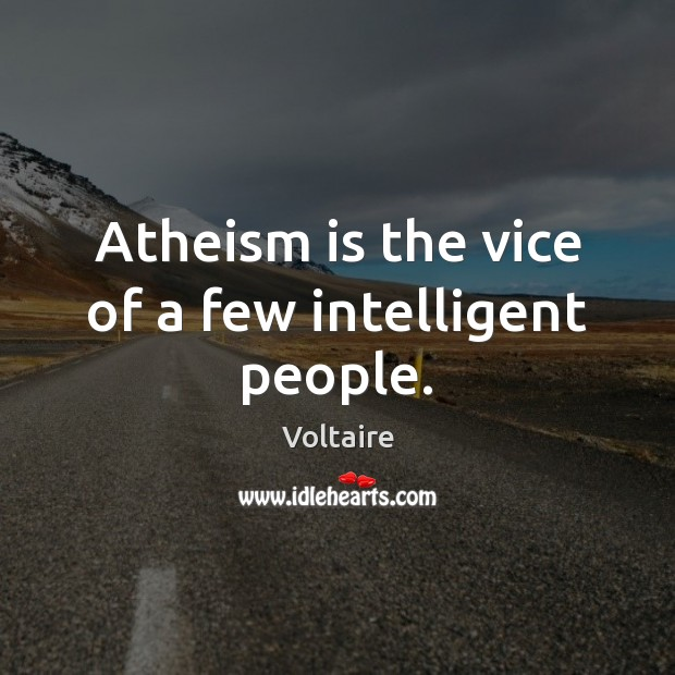 Image, Atheism is the vice of a few intelligent people.