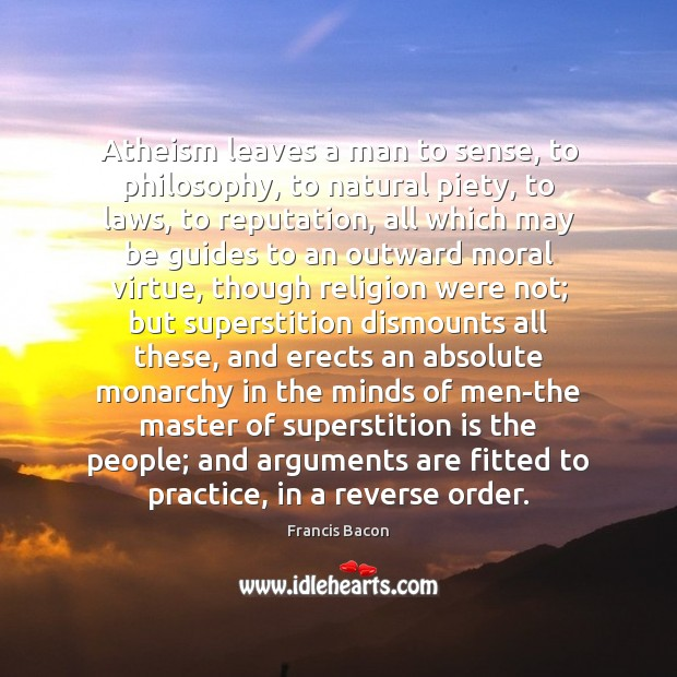 Atheism leaves a man to sense, to philosophy, to natural piety, to Image