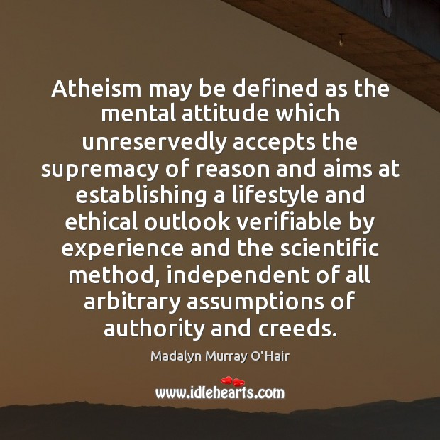 Atheism may be defined as the mental attitude which unreservedly accepts the Madalyn Murray O'Hair Picture Quote