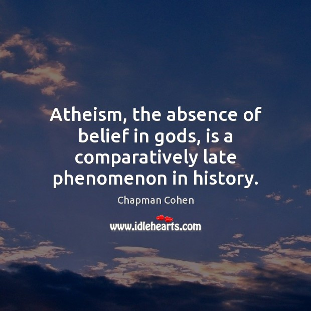 Image, Atheism, the absence of belief in gods, is a comparatively late phenomenon in history.