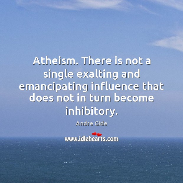 Atheism. There is not a single exalting and emancipating influence that does Andre Gide Picture Quote