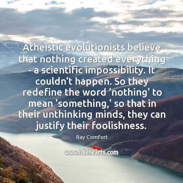 Atheistic evolutionists believe that nothing created everything – a scientific impossibility. It Ray Comfort Picture Quote