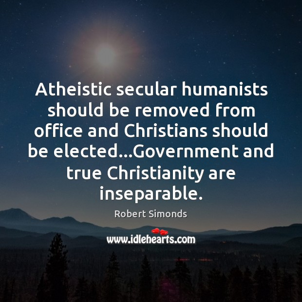 Atheistic secular humanists should be removed from office and Christians should be Image