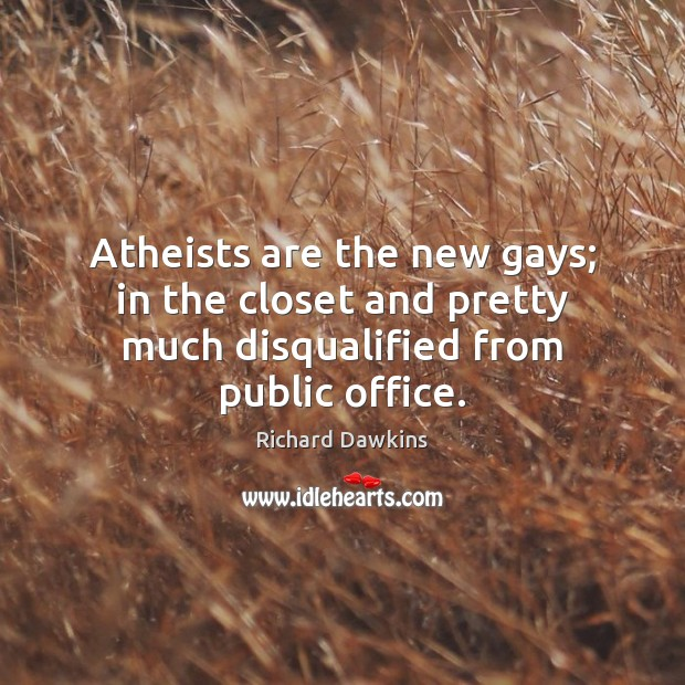 Atheists are the new gays; in the closet and pretty much disqualified from public office. Image