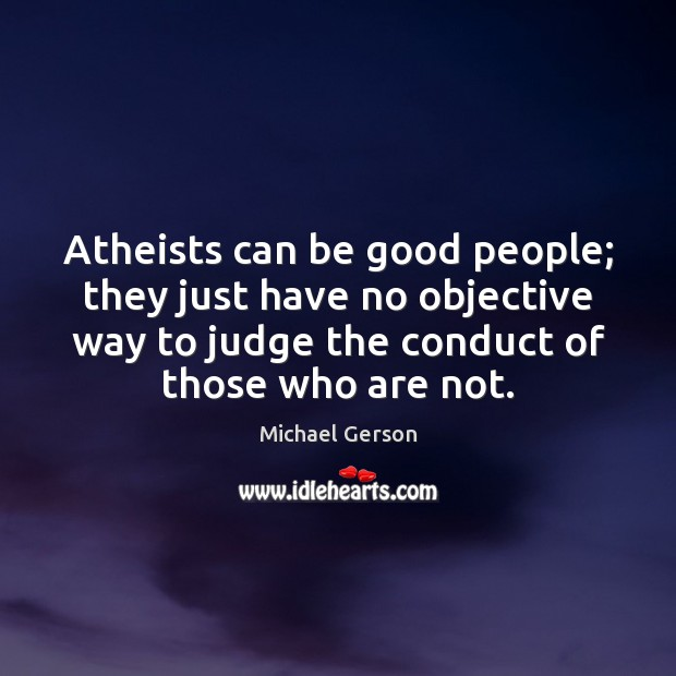 Atheists can be good people; they just have no objective way to Michael Gerson Picture Quote
