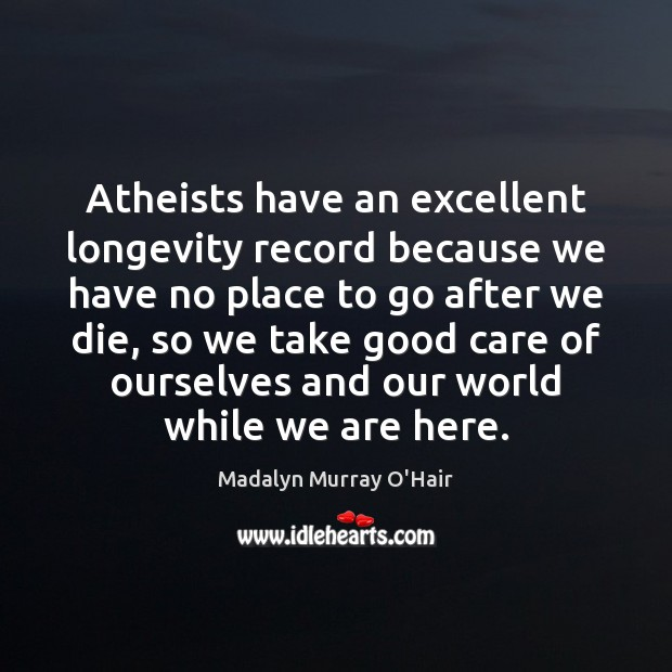 Atheists have an excellent longevity record because we have no place to Madalyn Murray O'Hair Picture Quote