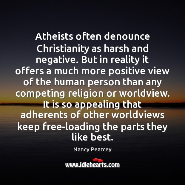 Atheists often denounce Christianity as harsh and negative. But in reality it Nancy Pearcey Picture Quote