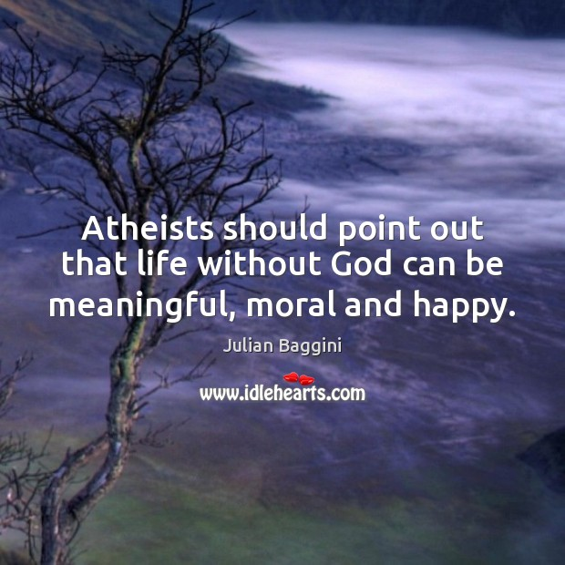 Image, Atheists should point out that life without God can be meaningful, moral and happy.