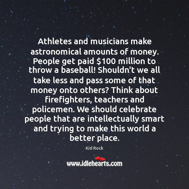 Athletes and musicians make astronomical amounts of money. People get paid $100 million Kid Rock Picture Quote