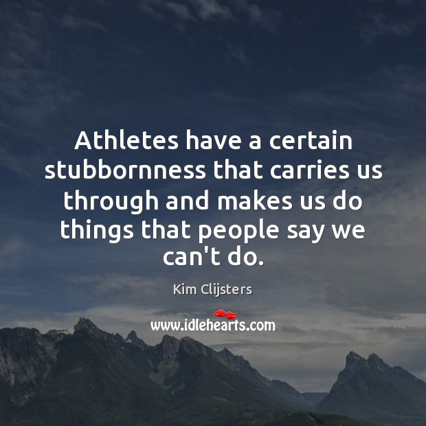 Athletes have a certain stubbornness that carries us through and makes us Image
