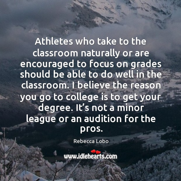 Athletes who take to the classroom naturally or are encouraged to focus on grades should Rebecca Lobo Picture Quote